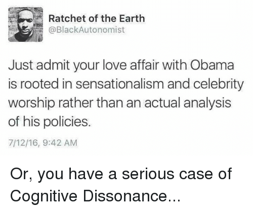 dissonance: Ratchet of the Earth  @BlackAutonomist  Just admit your love affair with Obama  is rooted in sensationalism and celebrity  worship rather thanan actual analysis  of his policies.  7/12/16, 9:42 AM Or, you have a serious case of Cognitive Dissonance...