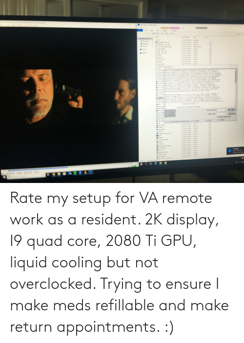 Ensure: Rate my setup for VA remote work as a resident. 2K display, I9 quad core, 2080 Ti GPU, liquid cooling but not overclocked. Trying to ensure I make meds refillable and make return appointments. :)