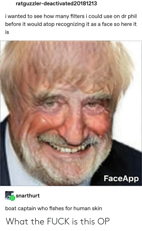Phil: ratguzzler-deactivated 20181213  i wanted to see how many filters i could use on dr phil  before it would atop recognizing it as a face so here it  is  FaceApp  snarthurt  boat captain who fishes for human skin What the FUCK is this OP