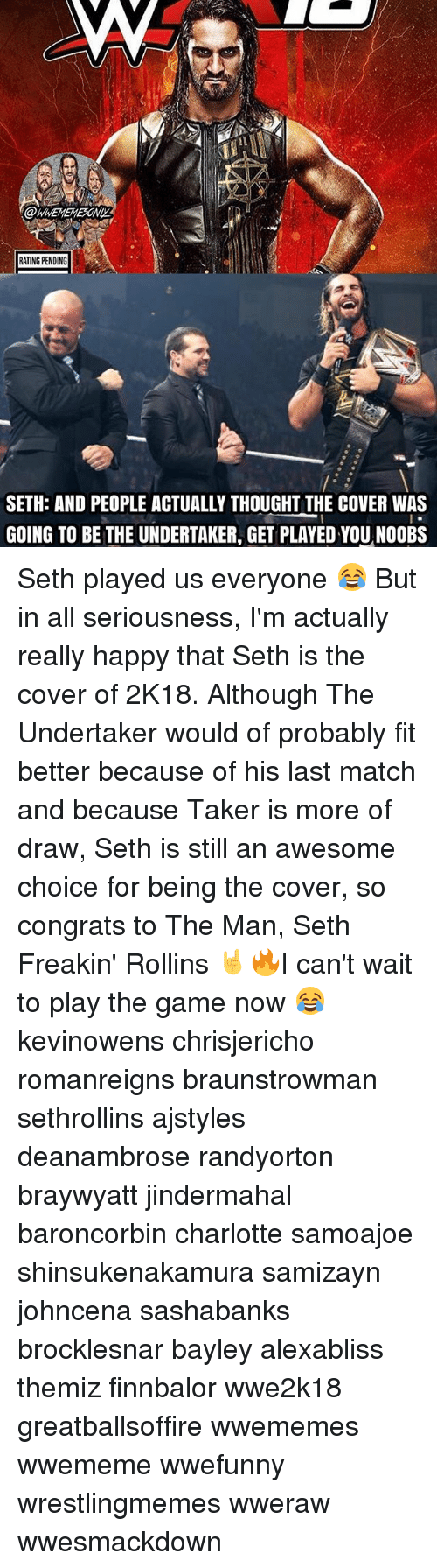 The Undertaker: RATING PENDING  SETH: AND PEOPLE ACTUALLY THOUGHT THE COVER WAS  GOING TO BE THE UNDERTAKER, GET PLAYED YOUNOOBS Seth played us everyone 😂 But in all seriousness, I'm actually really happy that Seth is the cover of 2K18. Although The Undertaker would of probably fit better because of his last match and because Taker is more of draw, Seth is still an awesome choice for being the cover, so congrats to The Man, Seth Freakin' Rollins 🤘🔥I can't wait to play the game now 😂 kevinowens chrisjericho romanreigns braunstrowman sethrollins ajstyles deanambrose randyorton braywyatt jindermahal baroncorbin charlotte samoajoe shinsukenakamura samizayn johncena sashabanks brocklesnar bayley alexabliss themiz finnbalor wwe2k18 greatballsoffire wwememes wwememe wwefunny wrestlingmemes wweraw wwesmackdown
