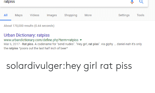 "Giphy: ratpiss  All  Maps Vdeos  ImagesShopping  More  Settings Tools  About 170,000 results(0.44 seconds)  Urban Dictionary: ratpiss  www.urbandictionary.com/define.php?term-ratpiss  Mar 6, 2017 - Rat piss. A codename for ""send nudes. ""Hey girl, rat piss. via giphy .daniel-nah it's only  the ratpiss *poors out the last half inch of beer* solardivulger:hey girl rat piss"