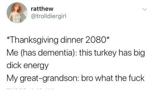 Big Dick, Energy, and Thanksgiving: ratthew  @trolldiergirl  *Thanksgiving dinner 2080*  Me (has dementia): this turkey has big  dick energy  My great-grandson: bro what the fuck