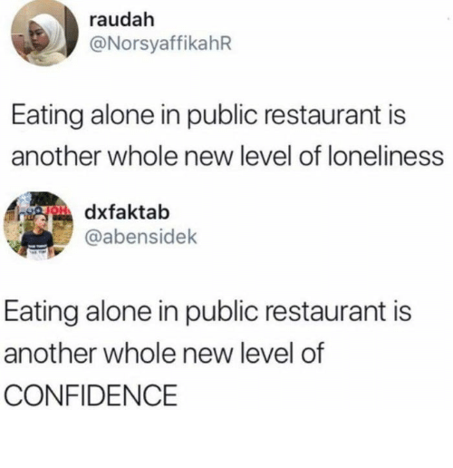 Being Alone, Confidence, and Restaurant: raudah  @NorsyaffikahR  Eating alone in public restaurant is  another whole new level of loneliness  gOdxfaktab  @abensidek  Eating alone in public restaurant is  another whole new level of  CONFIDENCE Glad half empty/half full