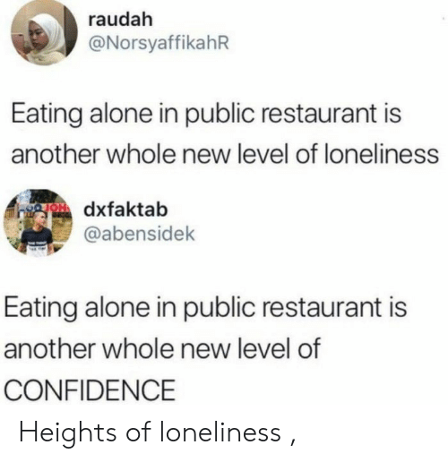 Restaurant: raudah  @NorsyaffikahR  Eating alone in public restaurant is  another whole new level of loneliness  gOdxfaktab  @abensidek  Eating alone in public restaurant is  another whole new level of  CONFIDENCE Heights of loneliness ,