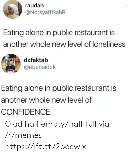 Being Alone, Confidence, and Memes: raudah  @NorsyaffikahR  Eating alone in public restaurant is  another whole new level of loneliness  gOdxfaktab  @abensidek  Eating alone in public restaurant is  another whole new level of  CONFIDENCE Glad half empty/half full via /r/memes https://ift.tt/2poewIx