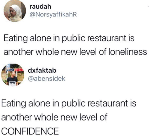 Confidence: raudah  @NorsyaffikahR  Eating alone in public restaurant is  another whole new level of loneliness  OH dxfaktab  @abensidek  Eating alone in public restaurant is  another whole new level of  CONFIDENCE