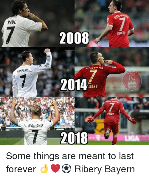 Memes, Forever, and Ronaldo: RAUL  2008  RIPERY  RONALDO  2014  IBERY  RIBERY  MARIANO  2018  LIGA Some things are meant to last forever 👌❤⚽️ Ribery Bayern