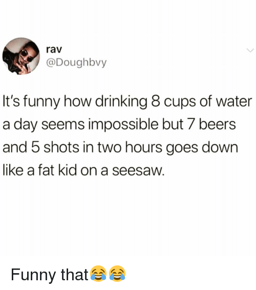 Drinking, Funny, and Water: rav  @Doughbvy  It's funny how drinking 8 cups of water  a day seems impossible but 7 beers  and 5 shots in two hours goes down  like a fat kid on a seesaw. Funny that😂😂