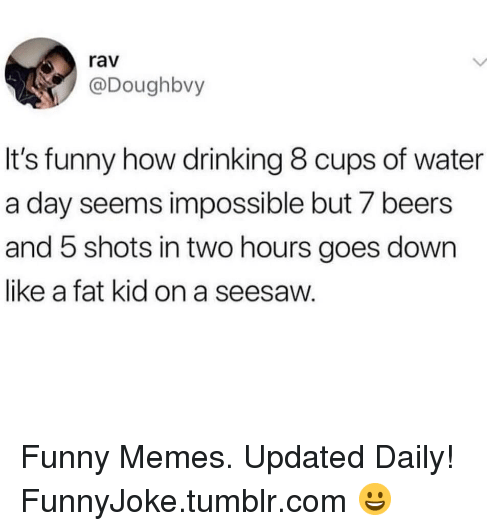 Drinking, Funny, and Memes: rav  @Doughbvy  It's funny how drinking 8 cups of water  a day seems impossible but 7 beers  and 5 shots in two hours goes down  like a fat kid on a seesaw. Funny Memes. Updated Daily! ⇢ FunnyJoke.tumblr.com 😀