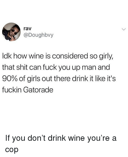Drink Wine: rav  @Doughbvy  ldk how wine is considered so girly,  that shit can fuck you up man and  90% of girls out there drink it like it's  fuckin Gatorade If you don't drink wine you're a cop