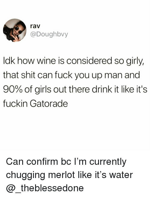 rav: rav  @Doughbvy  ldk how wine is considered so girly,  that shit can fuck you up man and  90% of girls out there drink it like it's  fuckin Gatorade Can confirm bc I'm currently chugging merlot like it's water @_theblessedone