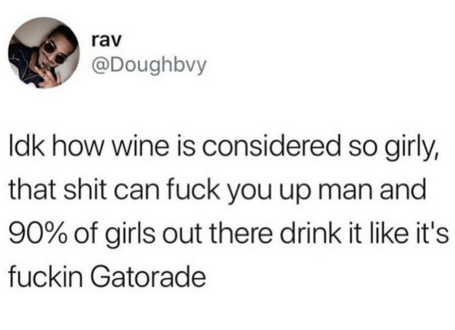 rav: rav  @Doughbvy  ldk how wine is considered so girly,  that shit can fuck you up man and  90% of girls out there drink it like it's  fuckin Gatorade