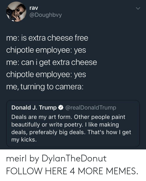 rav: rav  @Doughbvy  me: is extra cheese free  chipotle employee: yes  me: caniget extra cheese  chipotle employee: yes  me, turning to camera:  Donald J. Trump @realDonaldTrump  Deals are my art form. Other people paint  beautifully or write poetry. I like making  deals, preferably big deals. That's how I get  my kicks meirl by DylanTheDonut FOLLOW HERE 4 MORE MEMES.