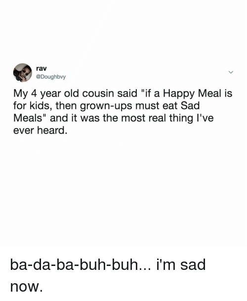 """rav: rav  @Doughbvy  My 4 year old cousin said """"if a Happy Meal is  for kids, then grown-ups must eat Sad  Meals"""" and it was the most real thing l've  ever heard. ba-da-ba-buh-buh... i'm sad now."""