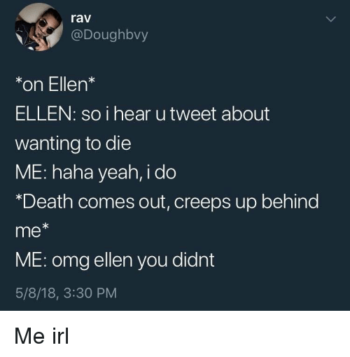 Omg, Yeah, and Death: rav  @Doughbvy  *on Ellen*  ELLEN: so i hear utweet about  wanting to die  ME: haha yeah, i do  *Death comes out, creeps up behind  me*  ME: omg ellen you didnt  5/8/18, 3:30 PM Me irl
