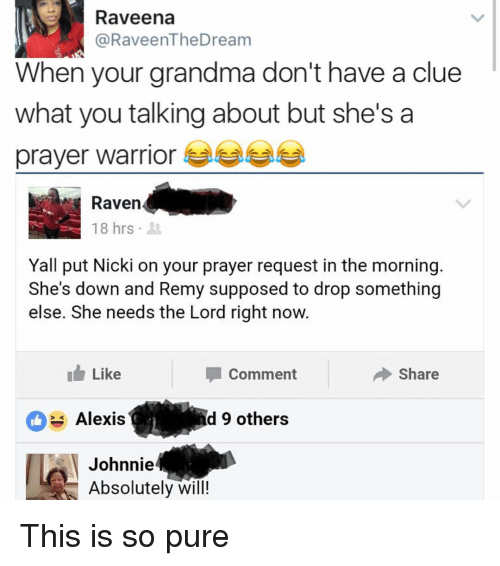 Johnnies: Raveena  @RaveenTheDream  When your grandma don't have a clue  what you talking about but she's a  prayer warrior  18 hrs  Yall put Nicki on your prayer request in the morning  She's down and Remy supposed to drop something  else. She needs the Lord right now.  I Like  Share  Comment  Alexis  d 9 others  Johnnie  Absolutely will! This is so pure