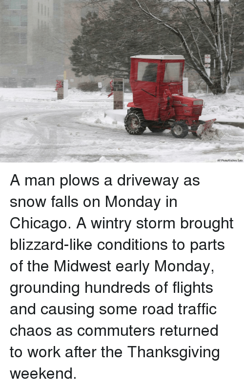 Chicago, Memes, and Thanksgiving: ravely  AP Photo/Kiichiro Sato A man plows a driveway as snow falls on Monday in Chicago. A wintry storm brought blizzard-like conditions to parts of the Midwest early Monday, grounding hundreds of flights and causing some road traffic chaos as commuters returned to work after the Thanksgiving weekend.