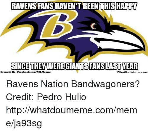 Facebook, Meme, and Nfl: RAVENS FANS HAVENTBEEN THIS HAPPY  SINCE THEY WERE  GIANTS FANSLAST YEAR  Brought By: Facebook.com/  NFL Menez  WhatDoUMeme.com Ravens Nation Bandwagoners? Credit: Pedro Hulio  http://whatdoumeme.com/meme/ja93sg