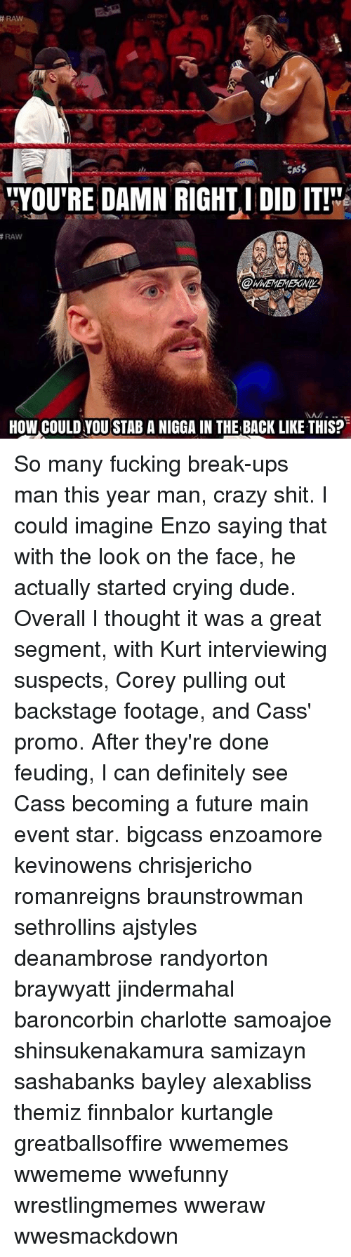 """Main Event: RAW  CASS  """"YOU'RE DAMN RIGHT I DID IT!  RAW  HOW COULD YOU STAB A NIGGA IN THE BACK LIKE THIS? So many fucking break-ups man this year man, crazy shit. I could imagine Enzo saying that with the look on the face, he actually started crying dude. Overall I thought it was a great segment, with Kurt interviewing suspects, Corey pulling out backstage footage, and Cass' promo. After they're done feuding, I can definitely see Cass becoming a future main event star. bigcass enzoamore kevinowens chrisjericho romanreigns braunstrowman sethrollins ajstyles deanambrose randyorton braywyatt jindermahal baroncorbin charlotte samoajoe shinsukenakamura samizayn sashabanks bayley alexabliss themiz finnbalor kurtangle greatballsoffire wwememes wwememe wwefunny wrestlingmemes wweraw wwesmackdown"""
