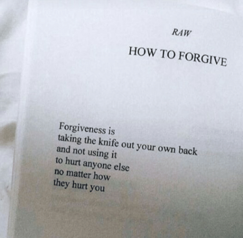 knife: RAW  HOW TO FORGIVE  Forgiveness is  taking the knife out your own back  and not using it  to hurt anyone else  no matter how  they hurt you