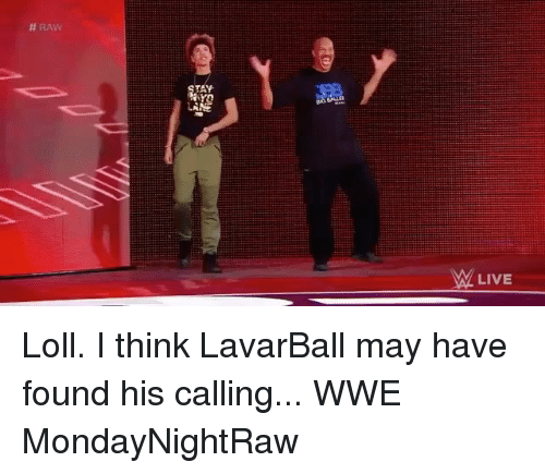 loll:  # RAW  TAY  LIVE Loll. I think LavarBall may have found his calling... WWE MondayNightRaw