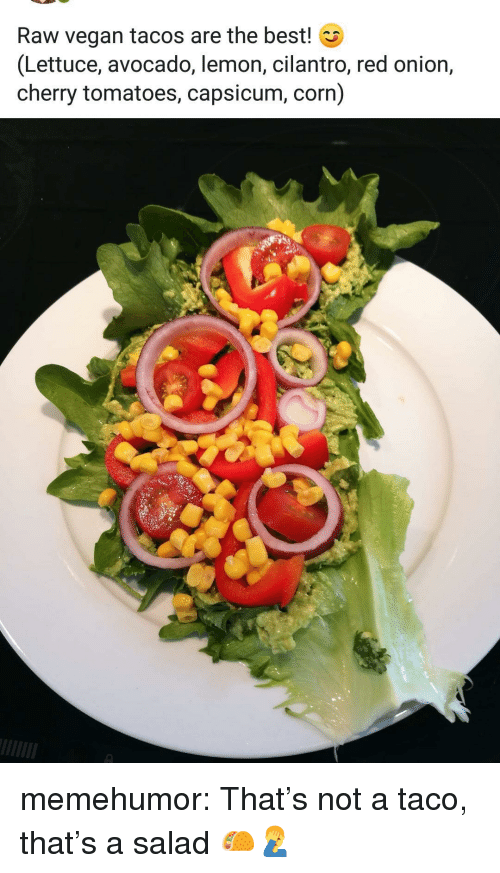 Tumblr, Vegan, and Avocado: Raw vegan tacos are the best! G  (Lettuce, avocado, lemon, cilantro, red onion,  cherry tomatoes, capsicum, corn)  8 memehumor:  That's not a taco, that's a salad 🌮🤦‍♂️