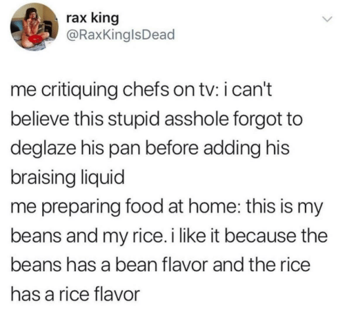 Raxs: rax king  @RaxKinglsDead  me critiquing chefs on tv: i can't  believe this stupid asshole forgot to  deglaze his pan before adding his  braising liquid  me preparing food at home: this is my  beans and my rice.i like it because the  beans has a bean flavor and the rice  has a rice flavor