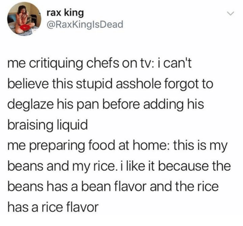 Raxs: rax king  @RaxKinglsDead  me critiquing chefs on tv: i can't  believe this stupid asshole forgot to  deglaze his pan before adding his  braising liquid  me preparing food at home: this is my  beans and my rice. i like it because the  beans has a bean flavor and the rice  has a rice flavor