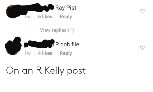 R. Kelly, Ray, and Post: Ray Pist  6 likes  Reply  Tw  View replies (1)  P doh file  1w  4 likes  Reply On an R Kelly post