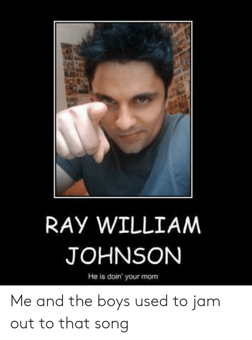Mom, Boys, and Song: RAY WILLIAM  JOHNSON  He is doin' your mom Me and the boys used to jam out to that song