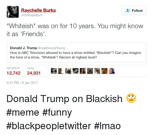 """Donald Trump On: Raychelle Burks  @DrRubidium  Follow  """"Whiteish"""" was on for 10 years. You might know  it as 'Friends'  Donald J. Trump @realDonaldTrump  How is ABC Television allowed to have a show entitled """"Blackish""""? Can you imagine  the furor of a show, """"Whiteish""""! Racism at highest level?  RETWEETS  LIKES  12,742 24,931Lr  6:31 PM-8 Jan 2017 Donald Trump on Blackish 🙄 #meme #funny #blackpeopletwitter #lmao"""