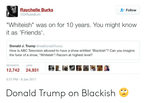"""Donald Trump On: Raychelle Burks  @DrRubidium  Follow  """"Whiteish"""" was on for 10 years. You might know  it as 'Friends'  Donald J. Trump @realDonaldTrump  How is ABC Television allowed to have a show entitled """"Blackish""""? Can you imagine  the furor of a show, """"Whiteish""""! Racism at highest level?  RETWEETS  LIKES  12,742 24,931Lr  6:31 PM-8 Jan 2017 Donald Trump on Blackish 🙄"""