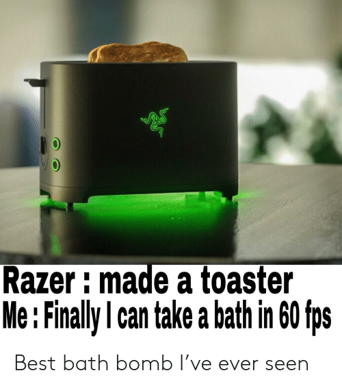 Take A Bath: Razer imade a toaster  Me : Finally l can take a bath in 60 fps Best bath bomb I've ever seen
