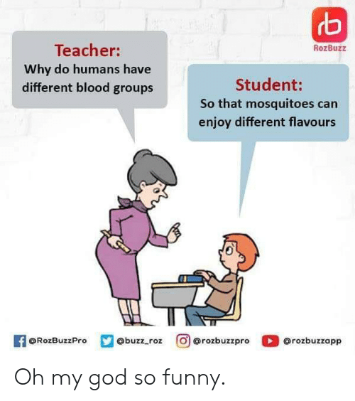 Roz: rb  Teacher:  RozBuzz  Why do humans have  different blood groups  Student:  So that mosquitoes can  enjoy different flavours  O@rozbuzzpro  f@RozBuzzPro  @rozbuzzapp  @buzz_roz Oh my god so funny.