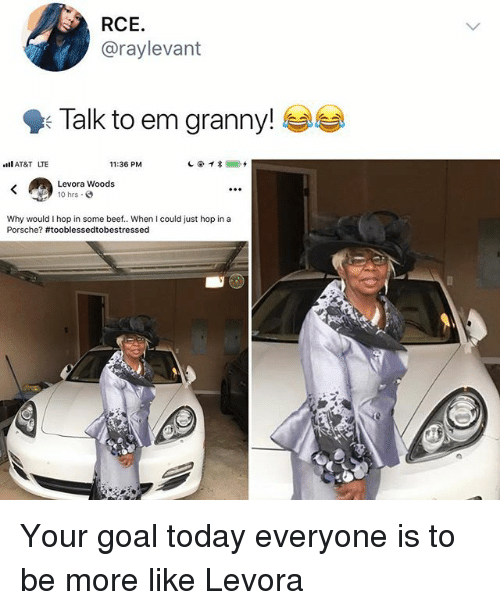 Porsche: RCE.  @raylevant  9: Talk to em granny!  AT&T LTE  11:36 PM  Levora Woods  10 hrs  Why would I hop in some beef.. When I could just hop in a  Porsche? Your goal today everyone is to be more like Levora