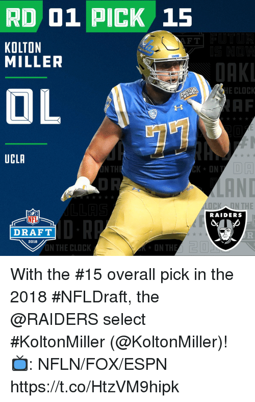 Af, Clock, and Espn: RD 01 PICK 15  F T  KOLTON  MILLER  OAK  OL  E CLOCK  AF  UCLA  LOCK ON THE  RAIDERS  NFL  DRAFT  2018  N THE CLOCK With the #15 overall pick in the 2018 #NFLDraft, the @RAIDERS select #KoltonMiller (@KoltonMiller)!   📺: NFLN/FOX/ESPN https://t.co/HtzVM9hipk