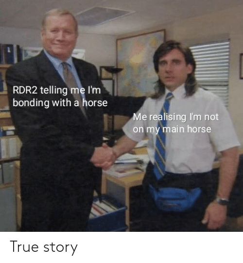 True, Horse, and True Story: RDR2 telling me I'm  bonding with a horse  Me realising I'm not  on my main horse True story