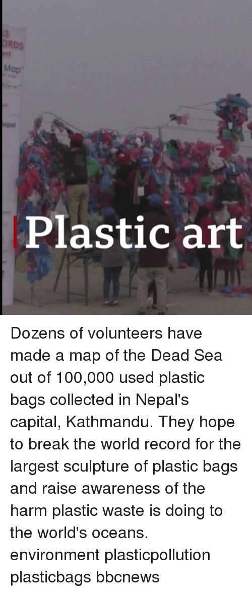 Anaconda, Memes, and Break: RDS  nt  Map  pai  Plastic art Dozens of volunteers have made a map of the Dead Sea out of 100,000 used plastic bags collected in Nepal's capital, Kathmandu. They hope to break the world record for the largest sculpture of plastic bags and raise awareness of the harm plastic waste is doing to the world's oceans. environment plasticpollution plasticbags bbcnews