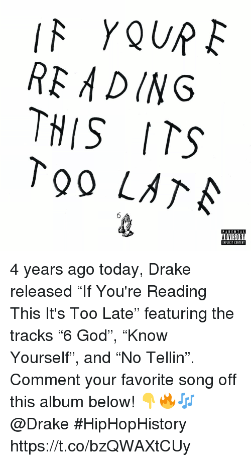 """Drake, God, and Parental Advisory: RE ADING  THIS ITS  To0 LATA  PARENTAL  ADVISORY  EXPLICIT CONTENT 4 years ago today, Drake released """"If You're Reading This It's Too Late"""" featuring the tracks """"6 God"""", """"Know Yourself"""", and """"No Tellin"""". Comment your favorite song off this album below! 👇🔥🎶 @Drake #HipHopHistory https://t.co/bzQWAXtCUy"""
