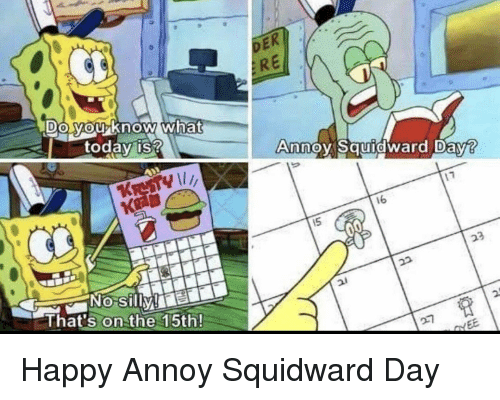 SpongeBob, Squidward, and Happy: RE  DO MOUKnow what  0  today is?  Anno Sauidward Dav?  16  KRE  NOo Silly e  That's on the 15th!