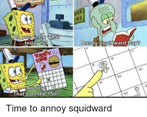 SpongeBob, Squidward, and Time: RE  DO MOUKnow what  0  today is?  Anno Sauidward Dav?  16  KRE  NOo Silly e  That's on the 15th!