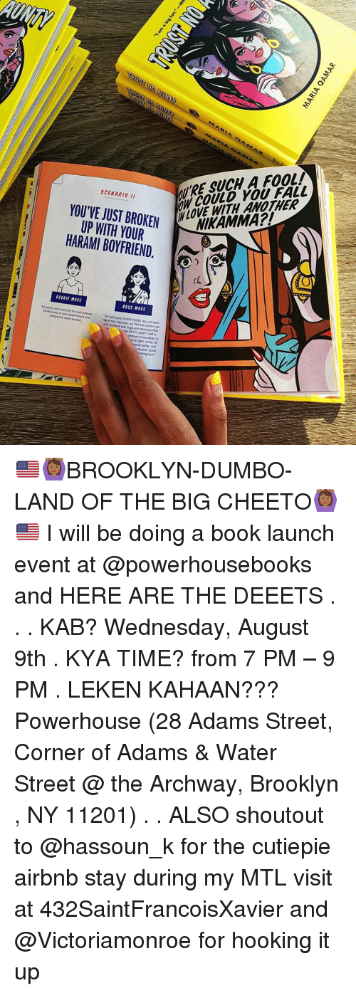 Dumbo: ' RE SUCH A FOOL!  NCOULD YOU FALL  SCENARI0 I1  YOU'VE JUST BROKEN  UP WH YOUR  HARAMI BOYFRIEND.  BROKEM LOVE WITH ANOTHER  (C  ROOKIE MOVE  BOSS MOVE 🇺🇸🙆🏾BROOKLYN-DUMBO-LAND OF THE BIG CHEETO🙆🏾🇺🇸 I will be doing a book launch event at @powerhousebooks and HERE ARE THE DEEETS . . . KAB? Wednesday, August 9th . KYA TIME? from 7 PM – 9 PM . LEKEN KAHAAN??? Powerhouse (28 Adams Street, Corner of Adams & Water Street @ the Archway, Brooklyn , NY 11201) . . ALSO shoutout to @hassoun_k for the cutiepie airbnb stay during my MTL visit at 432SaintFrancoisXavier and @Victoriamonroe for hooking it up