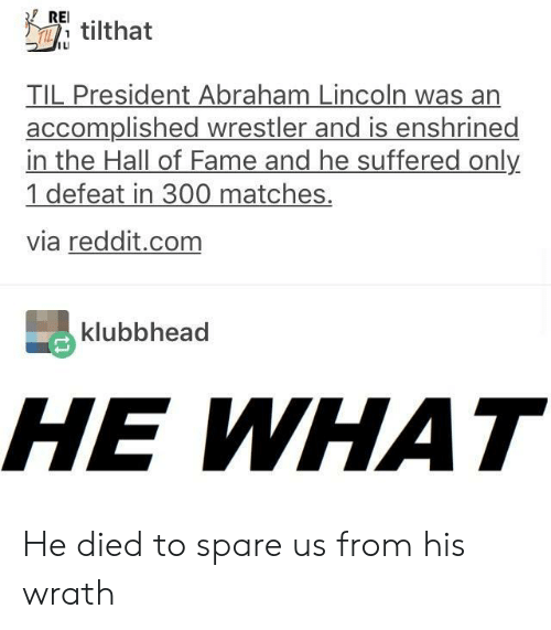 Wrestler: RE.  T tilthat  ILI  TIL President Abraham Lincoln was an  accomplished wrestler and is enshrined  in the Hall of Fame and he suffered only  1 defeat in 300 matches.  via reddit.com  klubbhead  HE WHAT He died to spare us from his wrath