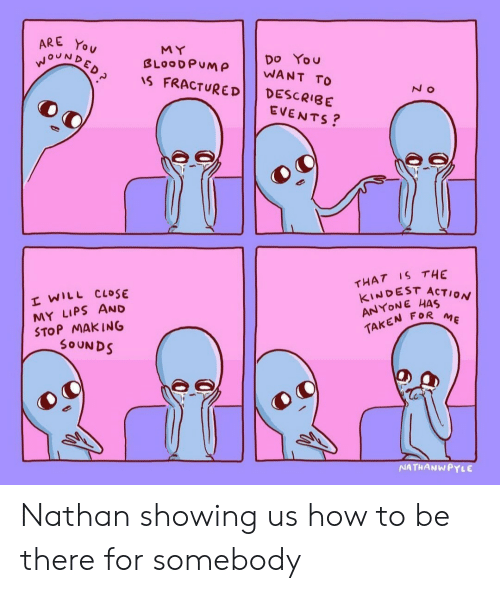 Taken, How To, and How: RE You  NDED  MY  Do You  BLOODPUM WANT  FRACTURED DESCRIBE  EVENTS?  THAT IS THE  KINDEST ACTION  ANYONE HAS  TAKEN FOR  E WILL CLOSE  MY LIPS AND  STOP MAk ING  SOUNDS  NATHANWPYLE Nathan showing us how to be there for somebody
