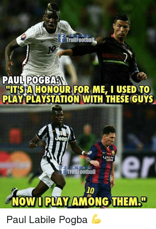Memes, PlayStation, and 🤖: REA L  TrollFootball  PAUL POGBAS  HITSA HONOUR FOR ME, I USED TO  PLAY PLAYSTATION WITH THESE GUYS  er  RE AL  TrollFootball  10  NOW I PLAY AMONG THEM Paul Labile Pogba 💪