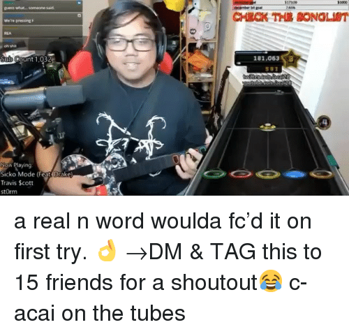 tubes: REA  unt 1,032  181,063  Now Playing  Sicko Mode (Feat Drake  Travis Scott  stOrm a real n word woulda fc'd it on first try. 👌 →DM & TAG this to 15 friends for a shoutout😂 c- acai on the tubes