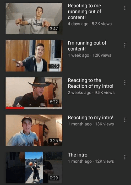 Reacting: Reacting to me  runnning out of  content!  4 days ago 5.3K views  3:47  I'm running out of  content!  1 week ago 12K views  Reacting to the  Reaction of my Intro!  2 weeks ago 9.5K views  6:22  Reacting to my intro!  1 month ago 13K views  3:25  The Intro  1 month ago 12K views  0:29