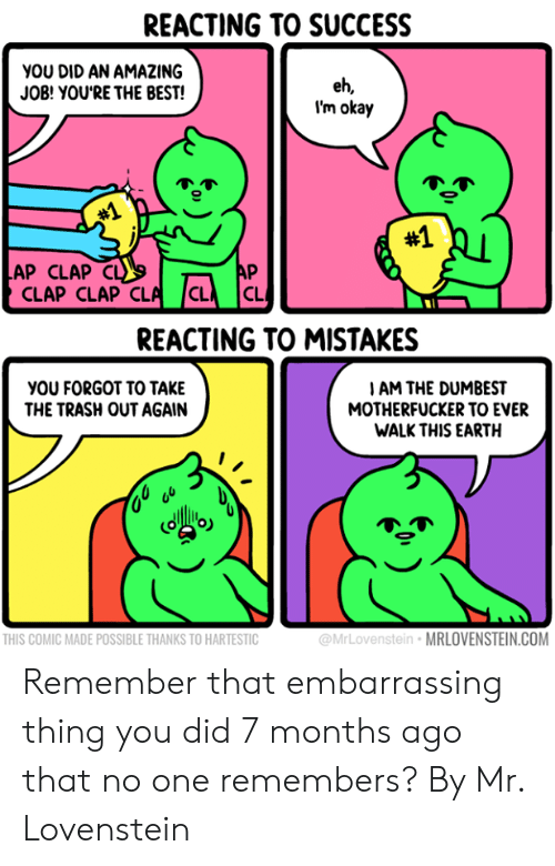 Dank, Trash, and Best: REACTING TO SUCCESS  you DID AN AMAZING  JOB! YOU'RE THE BEST!  eh,  I'm okay  #1  #1  AP CLAP CL  AP  CLAP CLAP CLA CL  CL  REACTING TO MISTAKES  yOU FORGOT TO TAKE  THE TRASH OUT AGAIN  IAM THE DUMBEST  MOTHERFUCKER TO EVER  WALK THIS EARTH  THIS COMIC MADE POSSIBLE THANKS TO HARTESTIC  @MrLovenstein MRLOVENSTEIN.COM Remember that embarrassing thing you did 7 months ago that no one remembers?  By Mr. Lovenstein