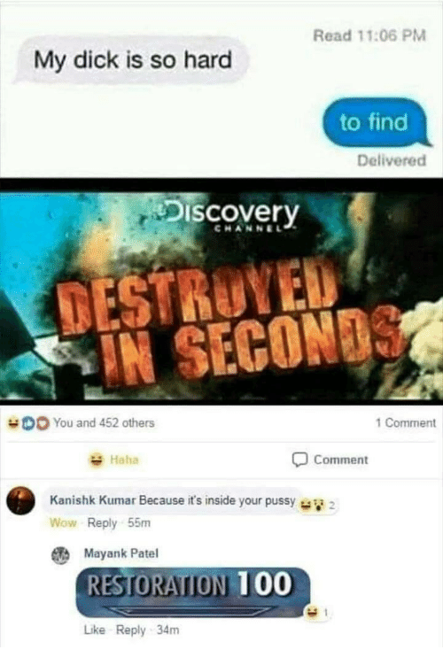 discovery channel: Read 11:06 PM  My dick is so hard  to find  Delivered  Discovery  CHANNEL  TESTRUYED  IN SECON  DO You and 452 others  1 Comment  Haha  Comment  Kanishk Kumar Because it's inside your pussy  Wow Reply 55m  Mayank Patel  RESTORATION 00  Like Reply 34m