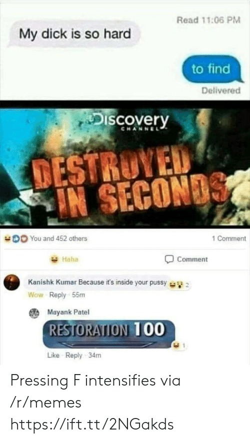 discovery channel: Read 11:06 PM  My dick is so hard  to find  Delivered  Discovery  CHANNEL  TESTRUYED  IN SECON  DO You and 452 others  1 Comment  Haha  Comment  Kanishk Kumar Because it's inside your pussy  Wow Reply 55m  Mayank Patel  RESTORATION 00  Like Reply 34m Pressing F intensifies via /r/memes https://ift.tt/2NGakds